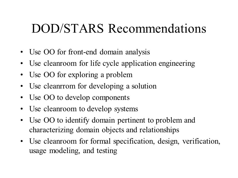 DOD/STARS Recommendations Use OO for front-end domain analysis Use cleanroom for life cycle application engineering Use OO for exploring a problem Use cleanrrom for developing a solution Use OO to develop components Use cleanroom to develop systems Use OO to identify domain pertinent to problem and characterizing domain objects and relationships Use cleanroom for formal specification, design, verification, usage modeling, and testing