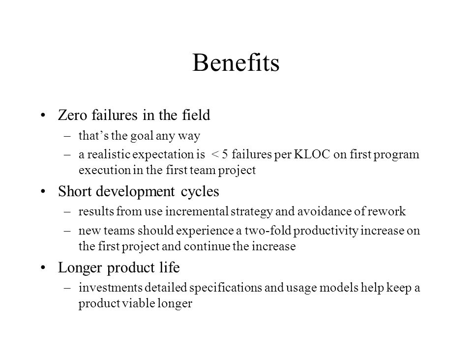 Benefits Zero failures in the field –that's the goal any way –a realistic expectation is < 5 failures per KLOC on first program execution in the first