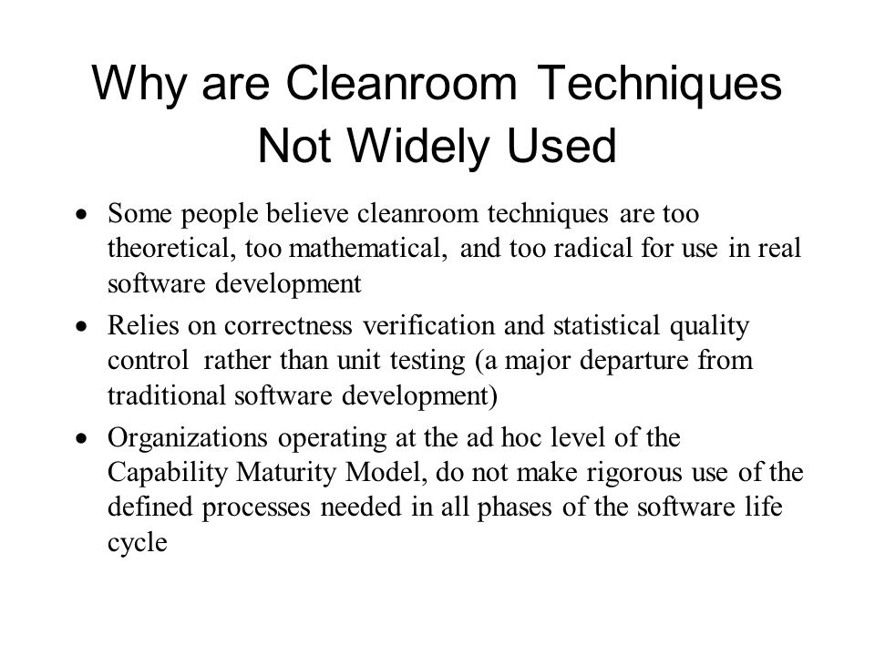 Why are Cleanroom Techniques Not Widely Used  Some people believe cleanroom techniques are too theoretical, too mathematical, and too radical for use in real software development  Relies on correctness verification and statistical quality control rather than unit testing (a major departure from traditional software development)  Organizations operating at the ad hoc level of the Capability Maturity Model, do not make rigorous use of the defined processes needed in all phases of the software life cycle