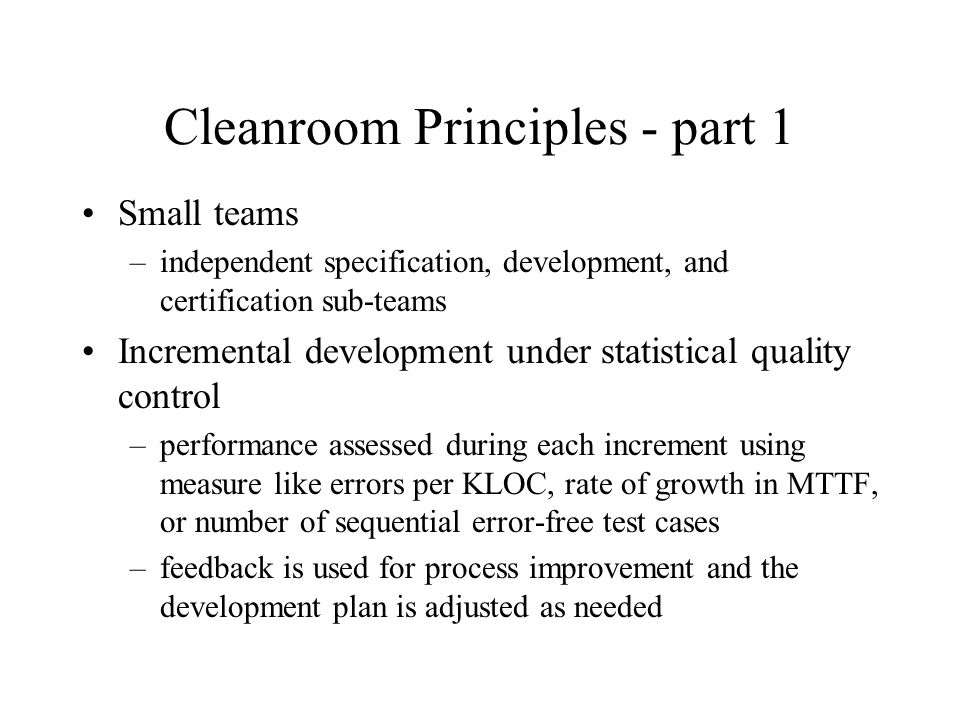 Cleanroom Principles - part 1 Small teams –independent specification, development, and certification sub-teams Incremental development under statistical quality control –performance assessed during each increment using measure like errors per KLOC, rate of growth in MTTF, or number of sequential error-free test cases –feedback is used for process improvement and the development plan is adjusted as needed