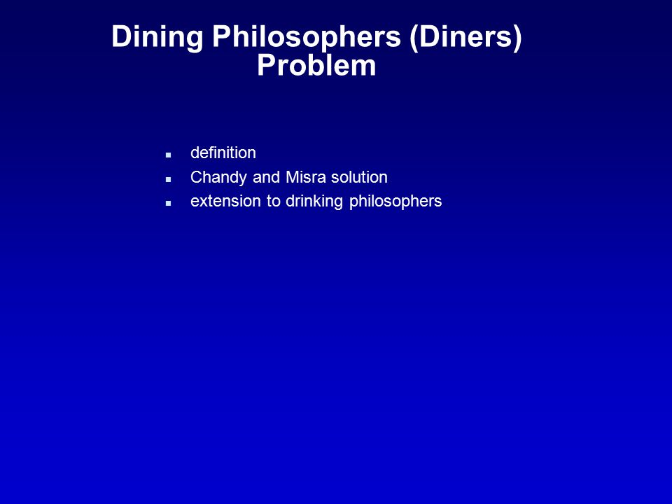 Dining Philosophers (Diners) Problem n definition n Chandy and Misra solution n extension to drinking philosophers