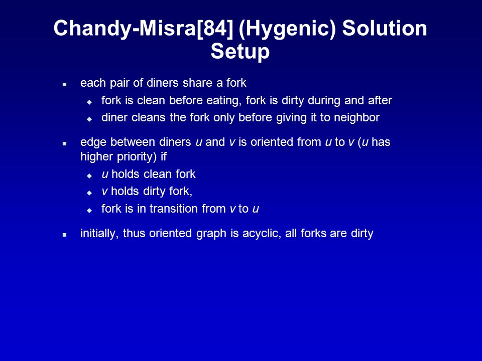 Chandy-Misra[84] (Hygenic) Solution Details n if diner does not have fork – it sends request to the neighbor n process gives up dirty forks and holds clean n diner can only wait for higher priority neighbor notice after eating, diner is a source (all his forks are dirty) graph remains acyclic throughout operation acyclic graph has a sink (lowest priority diner), that diner is guaranteed to eat