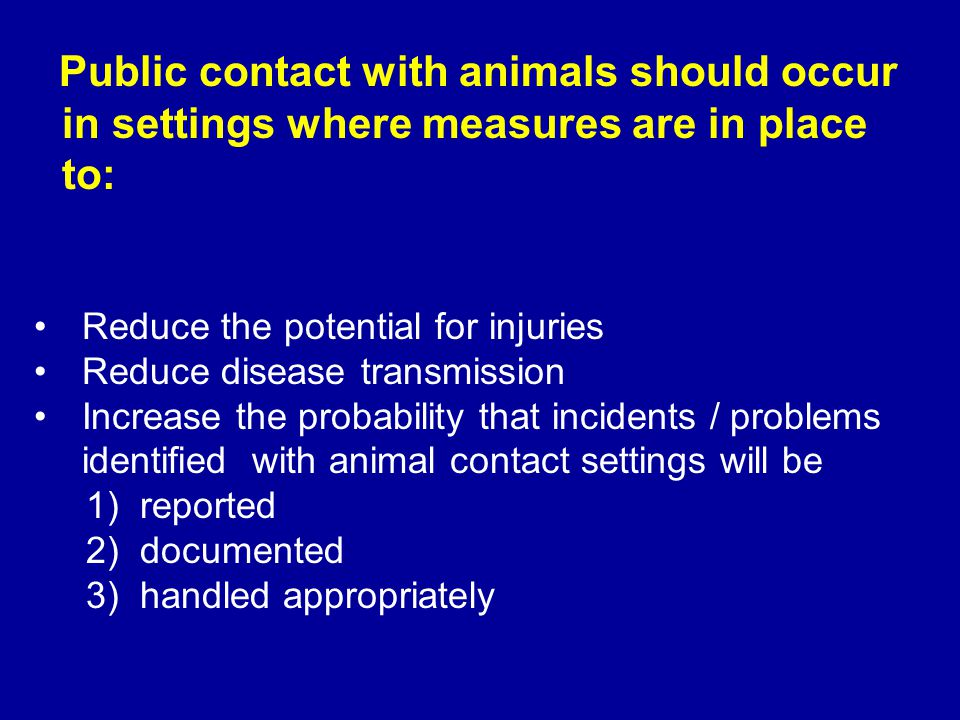 Reduce the potential for injuries Reduce disease transmission Increase the probability that incidents / problems identified with animal contact settin