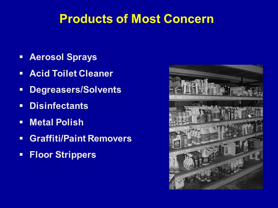 Products of Most Concern  Aerosol Sprays  Acid Toilet Cleaner  Degreasers/Solvents  Disinfectants  Metal Polish  Graffiti/Paint Removers  Floor