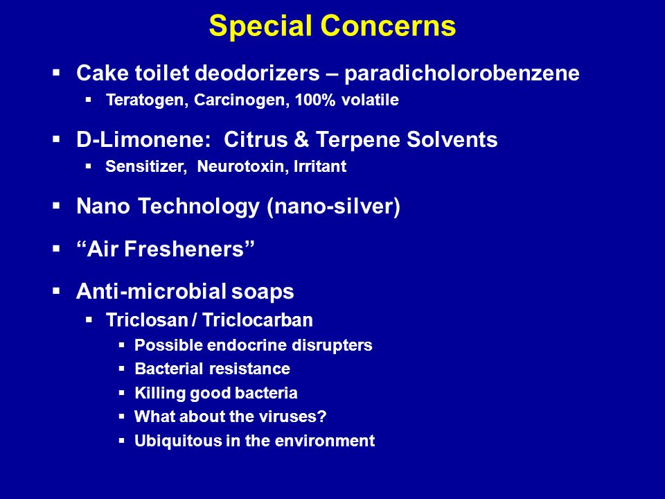 Special Concerns  Cake toilet deodorizers – paradicholorobenzene  Teratogen, Carcinogen, 100% volatile  D-Limonene: Citrus & Terpene Solvents  Sensitizer, Neurotoxin, Irritant  Nano Technology (nano-silver)  Air Fresheners  Anti-microbial soaps  Triclosan / Triclocarban  Possible endocrine disrupters  Bacterial resistance  Killing good bacteria  What about the viruses.