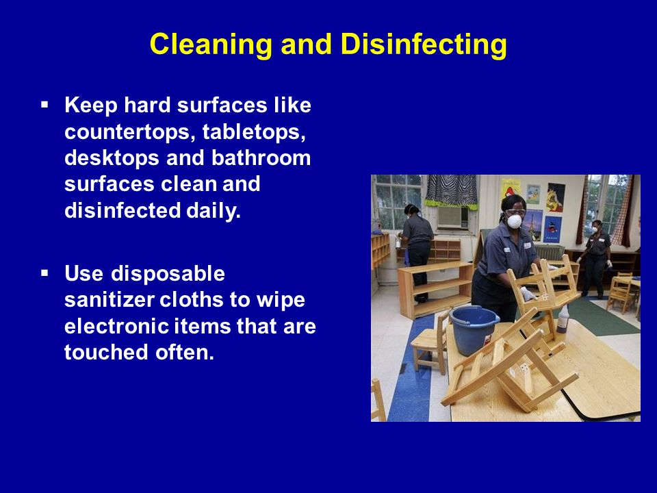 Cleaning and Disinfecting  Keep hard surfaces like countertops, tabletops, desktops and bathroom surfaces clean and disinfected daily.  Use disposab