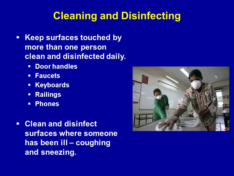 Cleaning and Disinfecting  Keep surfaces touched by more than one person clean and disinfected daily.  Door handles  Faucets  Keyboards  Railings
