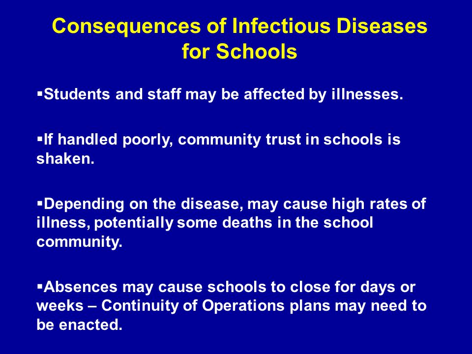 Consequences of Infectious Diseases for Schools  Students and staff may be affected by illnesses.  If handled poorly, community trust in schools is
