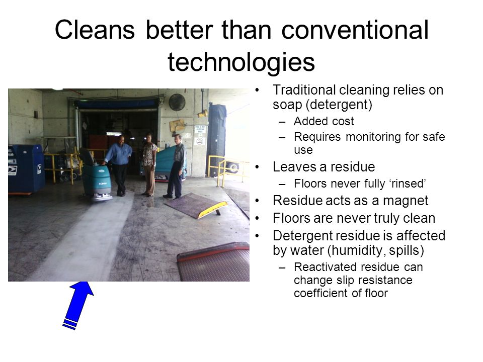 Cleans better than conventional technologies Traditional cleaning relies on soap (detergent) –Added cost –Requires monitoring for safe use Leaves a residue –Floors never fully 'rinsed' Residue acts as a magnet Floors are never truly clean Detergent residue is affected by water (humidity, spills) –Reactivated residue can change slip resistance coefficient of floor