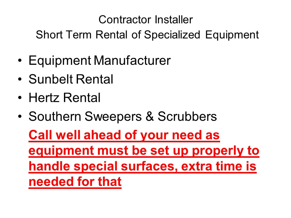 Contractor Installer Short Term Rental of Specialized Equipment Equipment Manufacturer Sunbelt Rental Hertz Rental Southern Sweepers & Scrubbers Call well ahead of your need as equipment must be set up properly to handle special surfaces, extra time is needed for that