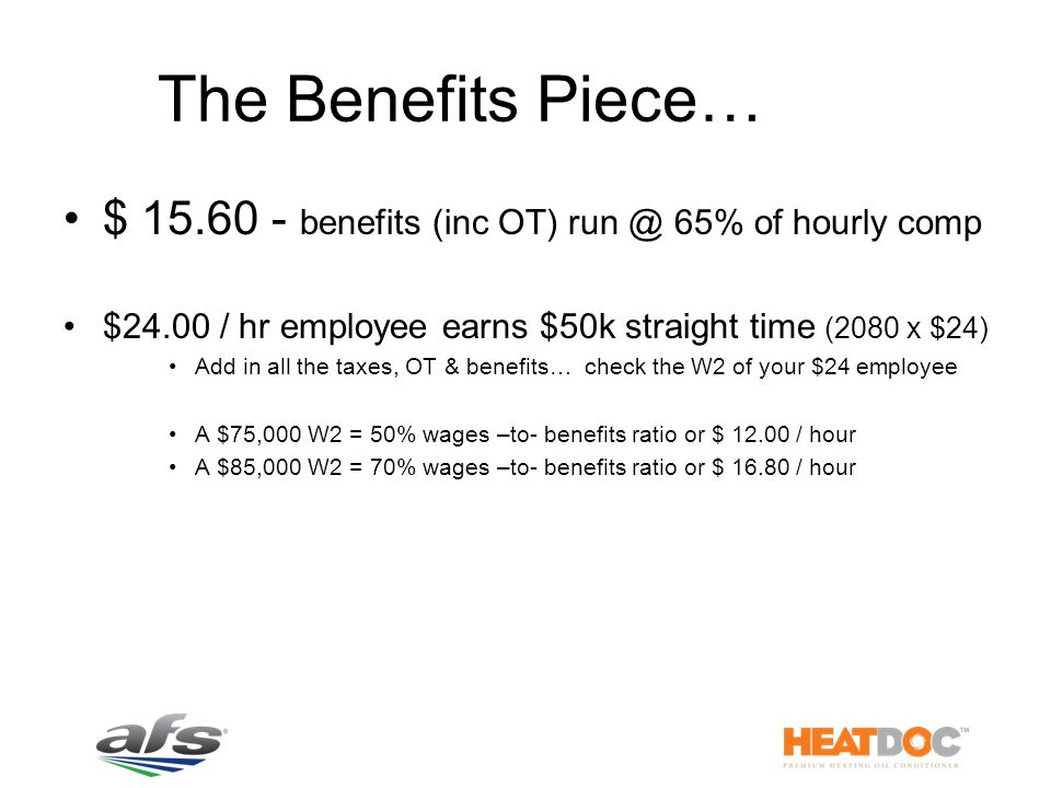 The Benefits Piece… $ 15.60 - benefits (inc OT) run @ 65% of hourly comp $24.00 / hr employee earns $50k straight time (2080 x $24) Add in all the taxes, OT & benefits… check the W2 of your $24 employee A $75,000 W2 = 50% wages –to- benefits ratio or $ 12.00 / hour A $85,000 W2 = 70% wages –to- benefits ratio or $ 16.80 / hour