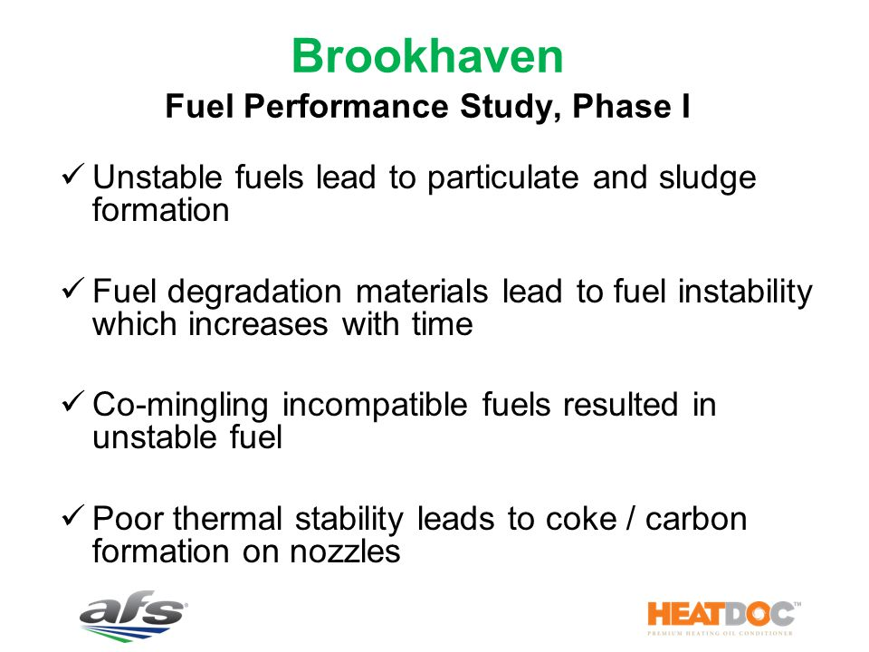 Brookhaven Fuel Performance Study, Phase I Unstable fuels lead to particulate and sludge formation Fuel degradation materials lead to fuel instability which increases with time Co-mingling incompatible fuels resulted in unstable fuel Poor thermal stability leads to coke / carbon formation on nozzles