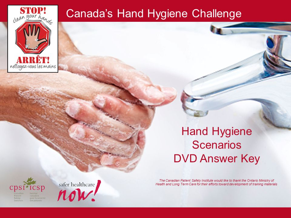 Canada's Hand Hygiene Challenge Hand Hygiene Scenarios DVD Answer Key The Canadian Patient Safety Institute would like to thank the Ontario Ministry o