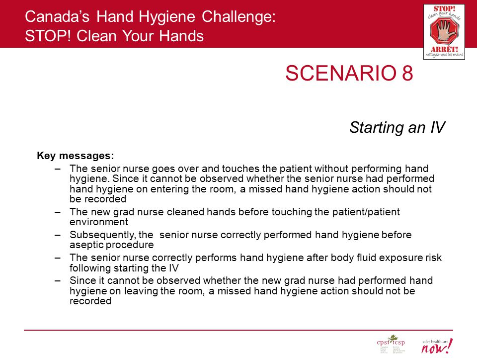 Canada's Hand Hygiene Challenge: STOP! Clean Your Hands SCENARIO 8 Starting an IV Key messages: –The senior nurse goes over and touches the patient wi