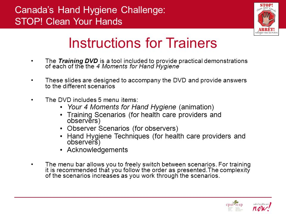 Canada's Hand Hygiene Challenge: STOP! Clean Your Hands Instructions for Trainers The Training DVD is a tool included to provide practical demonstrati