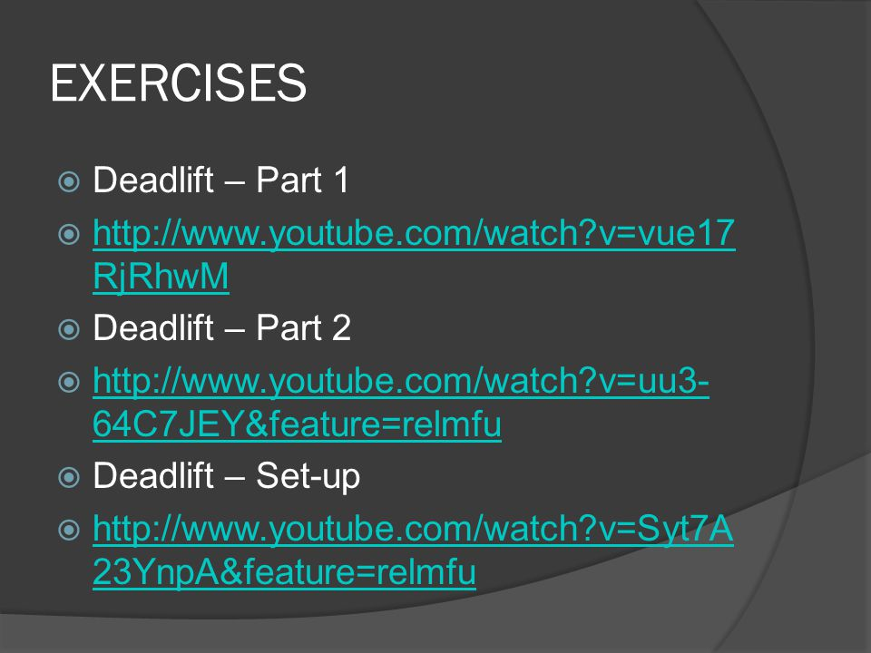 EXERCISES  Deadlift – Part 1  http://www.youtube.com/watch v=vue17 RjRhwM http://www.youtube.com/watch v=vue17 RjRhwM  Deadlift – Part 2  http://www.youtube.com/watch v=uu3- 64C7JEY&feature=relmfu http://www.youtube.com/watch v=uu3- 64C7JEY&feature=relmfu  Deadlift – Set-up  http://www.youtube.com/watch v=Syt7A 23YnpA&feature=relmfu http://www.youtube.com/watch v=Syt7A 23YnpA&feature=relmfu