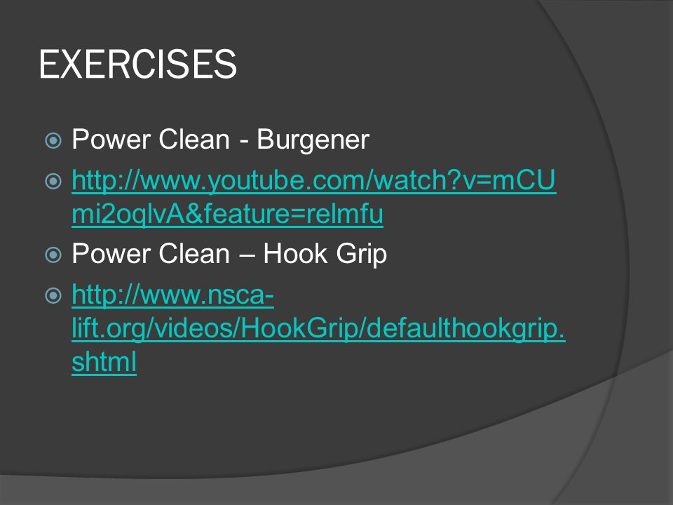 EXERCISES  Power Clean - Burgener  http://www.youtube.com/watch v=mCU mi2oqlvA&feature=relmfu http://www.youtube.com/watch v=mCU mi2oqlvA&feature=relmfu  Power Clean – Hook Grip  http://www.nsca- lift.org/videos/HookGrip/defaulthookgrip.