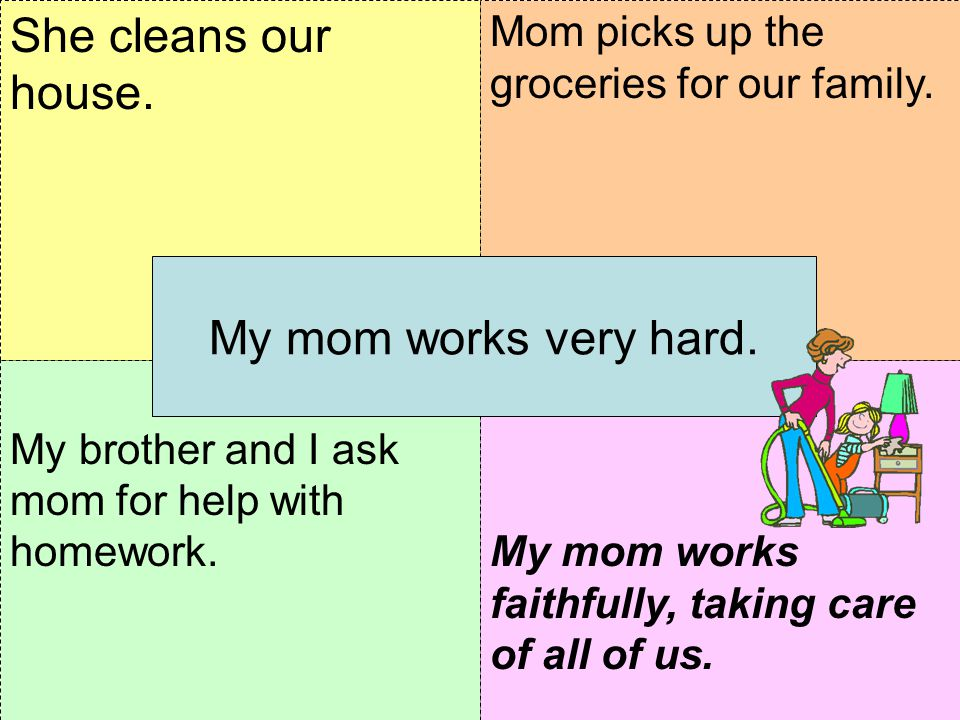 My brother and I ask mom for help with homework.THINK: How do you feel about your mom working hard? Mom picks up the groceries for our family. She cle