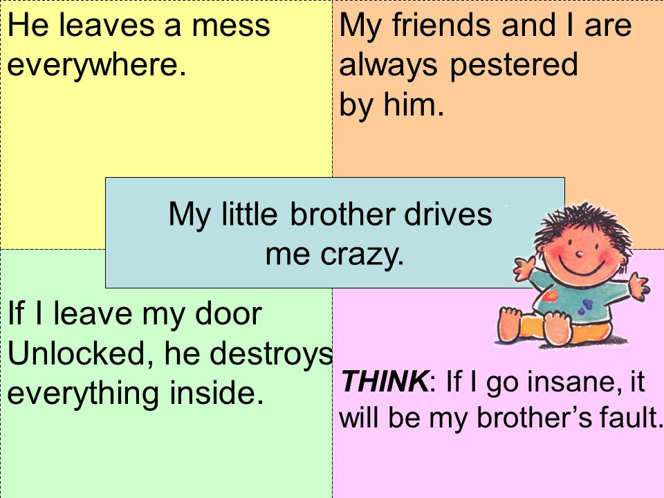 If I leave my door Unlocked, he destroys everything inside. THINK: How do you feel about your little brother? My friends and I are always pestered by