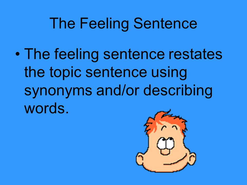 Topic Sentence Do you feel bad about what is stated in the topic sentence? Explain why? The WHY will become the feeling sentence.