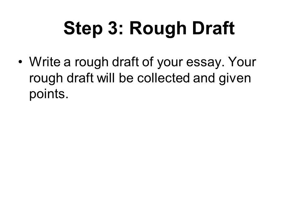 Step 3: Rough Draft Write a rough draft of your essay. Your rough draft will be collected and given points.