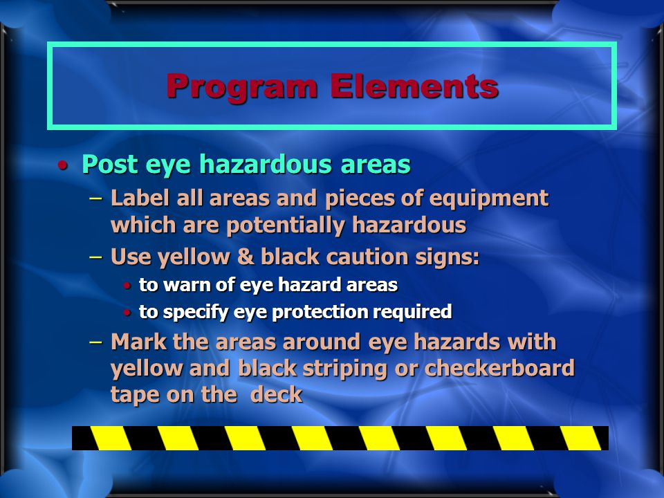 Program Elements Post eye hazardous areasPost eye hazardous areas –Label all areas and pieces of equipment which are potentially hazardous –Use yellow