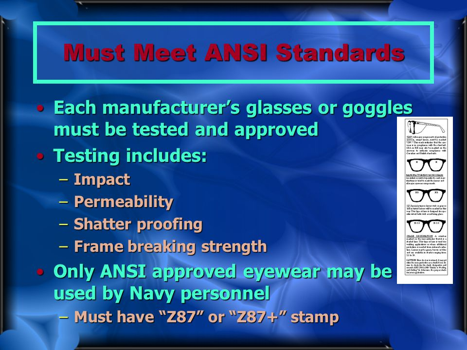 Must Meet ANSI Standards Each manufacturer's glasses or goggles must be tested and approvedEach manufacturer's glasses or goggles must be tested and a