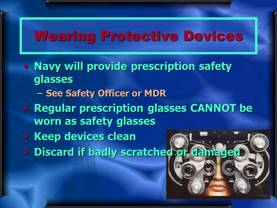 Wearing Protective Devices Navy will provide prescription safety glassesNavy will provide prescription safety glasses –See Safety Officer or MDR Regul