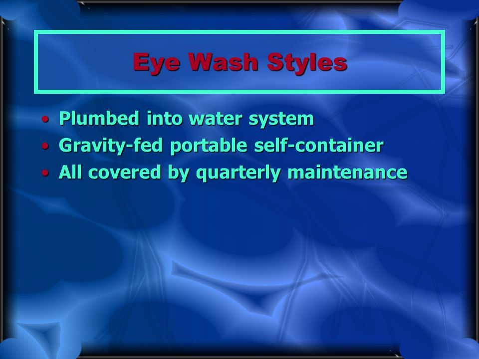 Eye Wash Styles Plumbed into water systemPlumbed into water system Gravity-fed portable self-containerGravity-fed portable self-container All covered