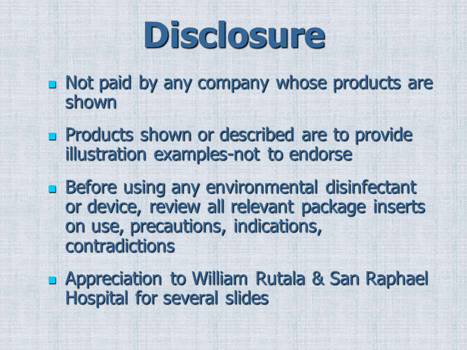 Disclosure Not paid by any company whose products are shown Not paid by any company whose products are shown Products shown or described are to provide illustration examples-not to endorse Products shown or described are to provide illustration examples-not to endorse Before using any environmental disinfectant or device, review all relevant package inserts on use, precautions, indications, contradictions Before using any environmental disinfectant or device, review all relevant package inserts on use, precautions, indications, contradictions Appreciation to William Rutala & San Raphael Hospital for several slides Appreciation to William Rutala & San Raphael Hospital for several slides