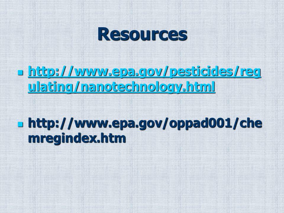 Resources http://www.epa.gov/pesticides/reg ulating/nanotechnology.html http://www.epa.gov/pesticides/reg ulating/nanotechnology.html http://www.epa.gov/pesticides/reg ulating/nanotechnology.html http://www.epa.gov/pesticides/reg ulating/nanotechnology.html http://www.epa.gov/oppad001/che mregindex.htm http://www.epa.gov/oppad001/che mregindex.htm