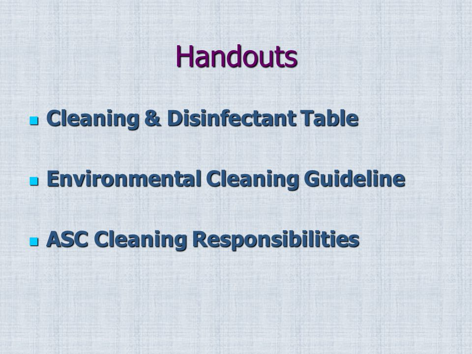 Handouts Cleaning & Disinfectant Table Cleaning & Disinfectant Table Environmental Cleaning Guideline Environmental Cleaning Guideline ASC Cleaning Responsibilities ASC Cleaning Responsibilities