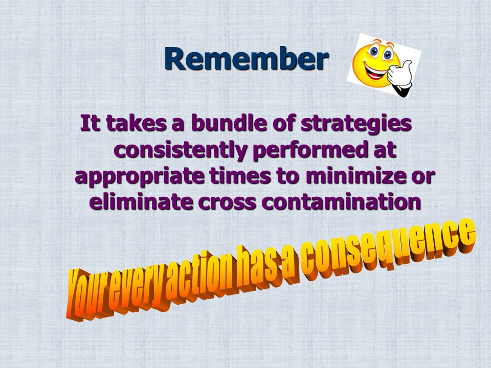 Remember It takes a bundle of strategies consistently performed at appropriate times to minimize or eliminate cross contamination
