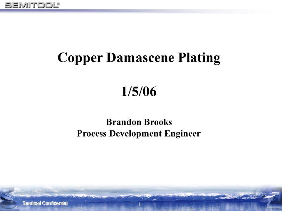 Semitool Confidential 1 Copper Damascene Plating 1/5/06 Brandon Brooks Process Development Engineer