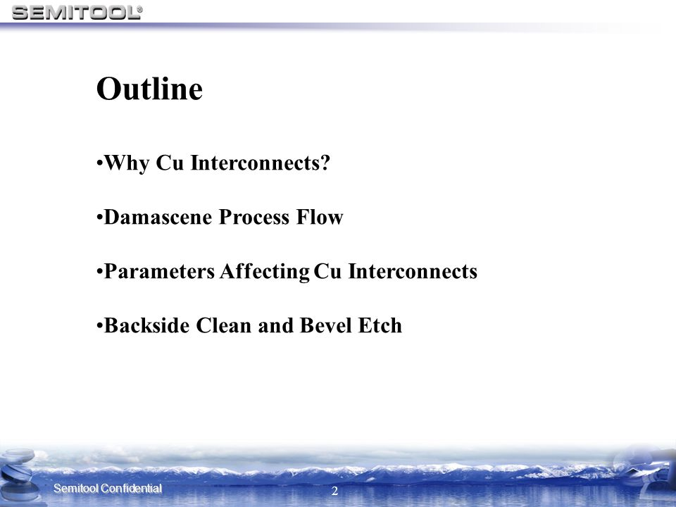 Semitool Confidential 2 Outline Why Cu Interconnects? Damascene Process Flow Parameters Affecting Cu Interconnects Backside Clean and Bevel Etch