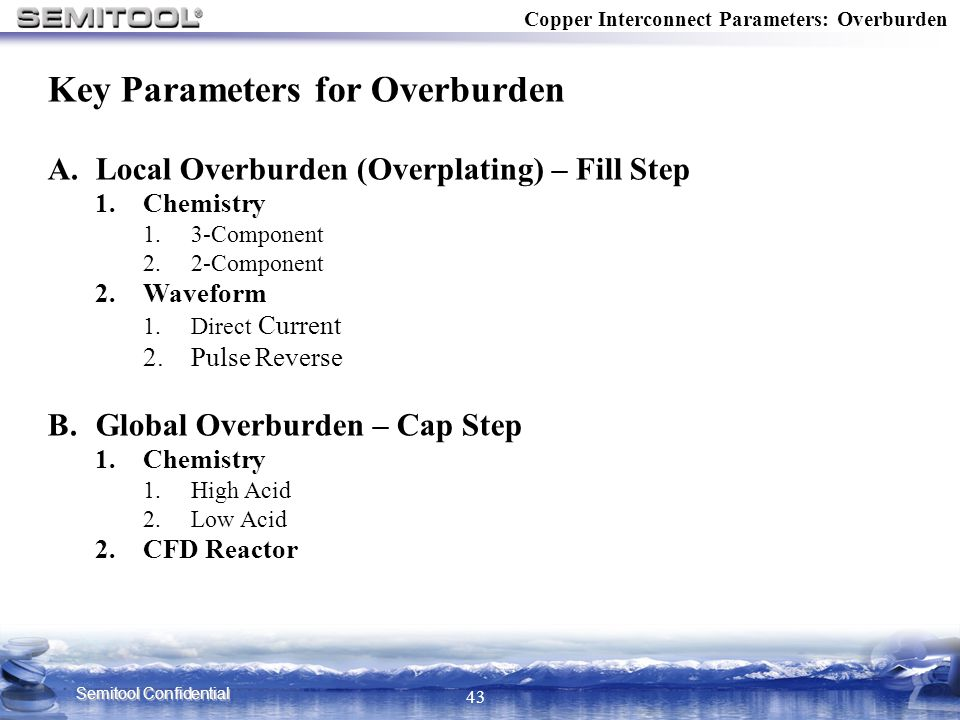 Semitool Confidential 43 Key Parameters for Overburden A.Local Overburden (Overplating) – Fill Step 1.Chemistry 1.3-Component 2.2-Component 2.Waveform