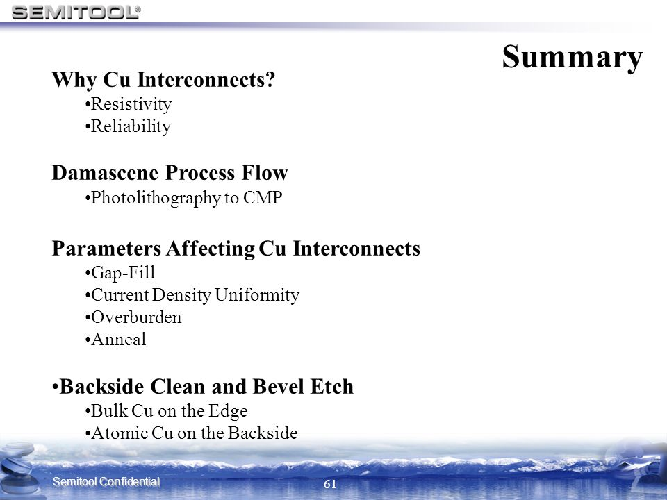 Semitool Confidential 61 Why Cu Interconnects? Resistivity Reliability Damascene Process Flow Photolithography to CMP Parameters Affecting Cu Intercon