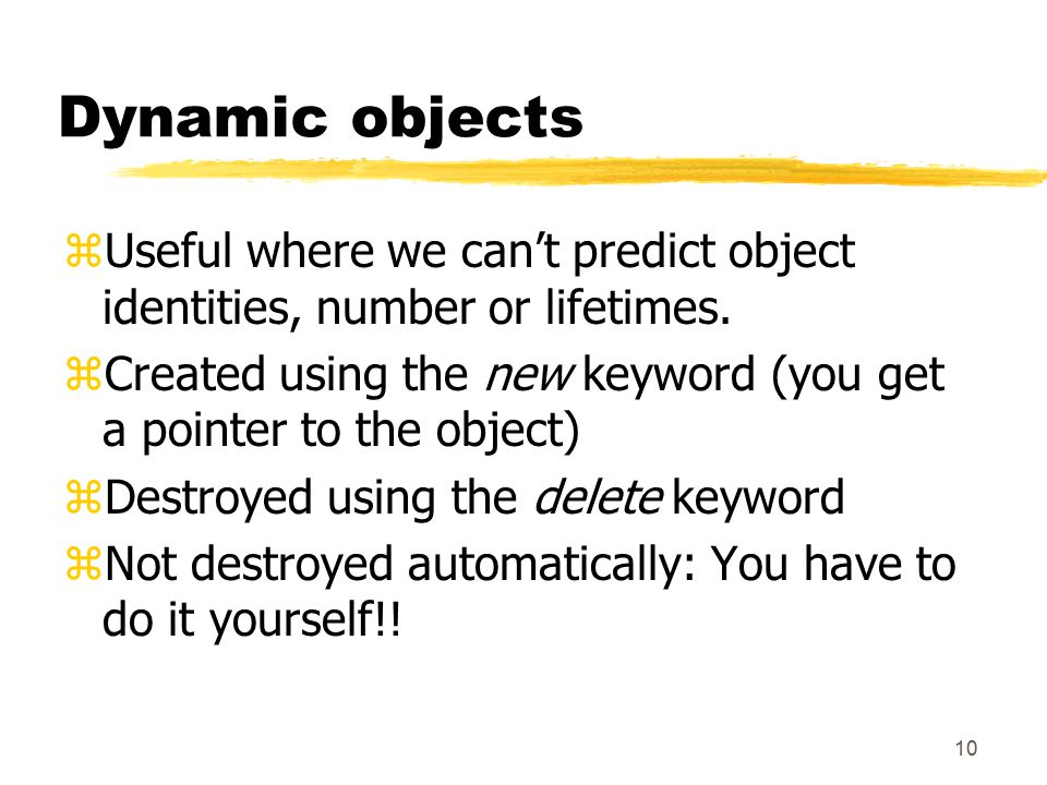 10 Dynamic objects zUseful where we can't predict object identities, number or lifetimes.