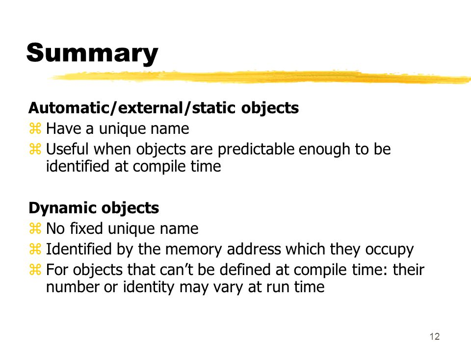 12 Summary Automatic/external/static objects zHave a unique name zUseful when objects are predictable enough to be identified at compile time Dynamic objects zNo fixed unique name zIdentified by the memory address which they occupy zFor objects that can't be defined at compile time: their number or identity may vary at run time