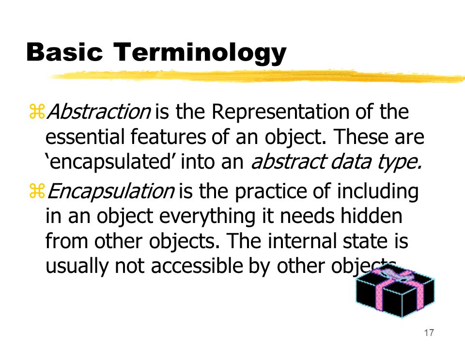 17 Basic Terminology zAbstraction is the Representation of the essential features of an object.
