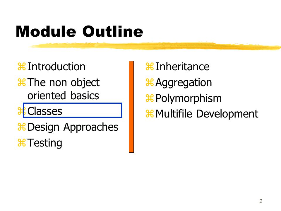 2 Module Outline zIntroduction zThe non object oriented basics zClasses zDesign Approaches zTesting z Inheritance z Aggregation z Polymorphism z Multifile Development