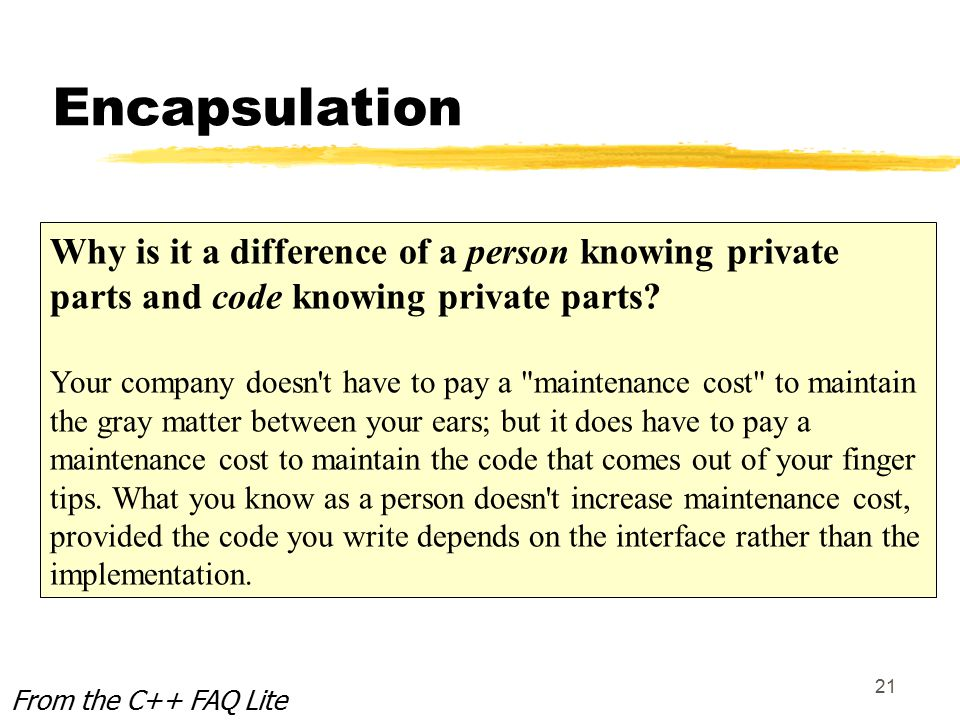 21 Encapsulation From the C++ FAQ Lite Why is it a difference of a person knowing private parts and code knowing private parts.