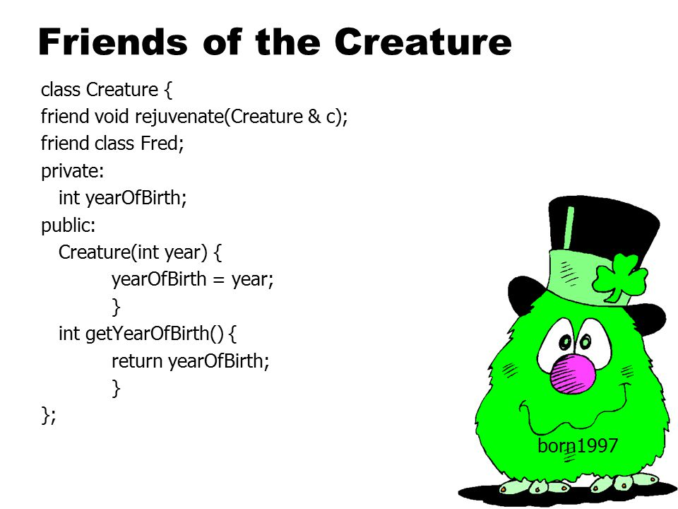 Friends of the Creature class Creature { friend void rejuvenate(Creature & c); friend class Fred; private: int yearOfBirth; public: Creature(int year) { yearOfBirth = year; } int getYearOfBirth() { return yearOfBirth; } }; born1997