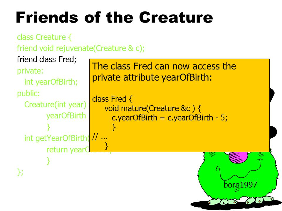 Friends of the Creature class Creature { friend void rejuvenate(Creature & c); friend class Fred; private: int yearOfBirth; public: Creature(int year) { yearOfBirth = year; } int getYearOfBirth() { return yearOfBirth; } }; born1997 The class Fred can now access the private attribute yearOfBirth: class Fred { void mature(Creature &c ) { c.yearOfBirth = c.yearOfBirth - 5; } //...