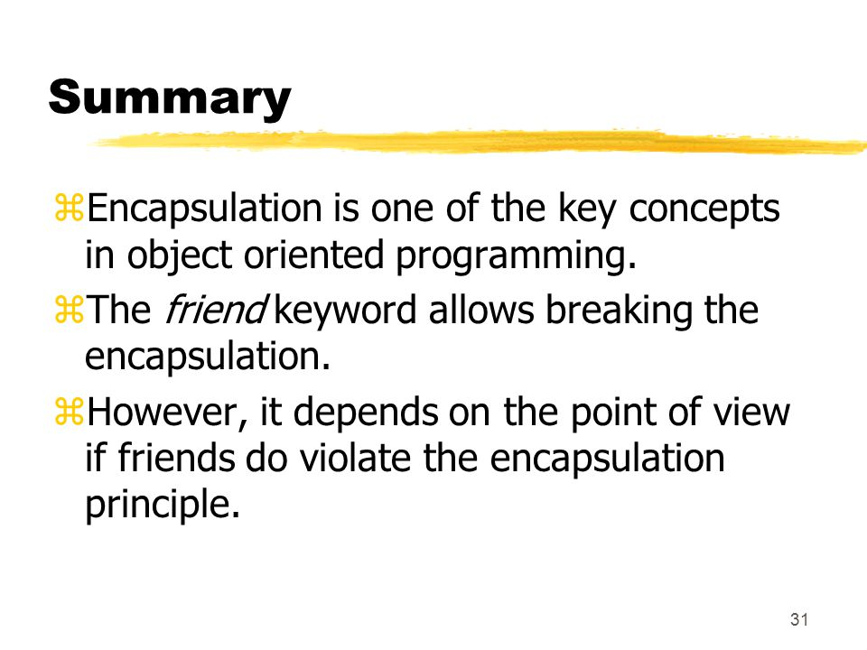 31 Summary zEncapsulation is one of the key concepts in object oriented programming.