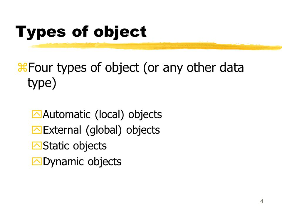 4 Types of object zFour types of object (or any other data type) yAutomatic (local) objects yExternal (global) objects yStatic objects yDynamic objects