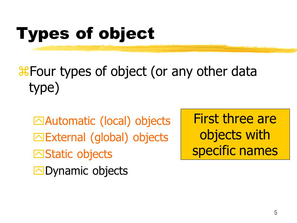 5 Types of object zFour types of object (or any other data type) yAutomatic (local) objects yExternal (global) objects yStatic objects yDynamic objects First three are objects with specific names