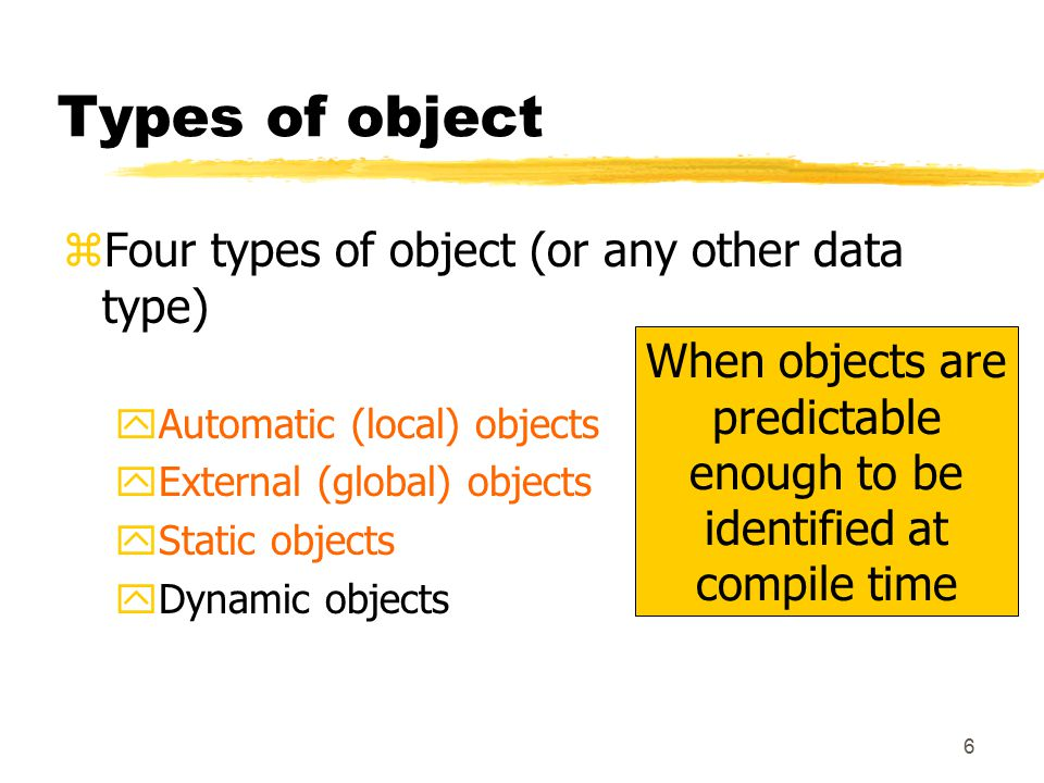 6 Types of object zFour types of object (or any other data type) yAutomatic (local) objects yExternal (global) objects yStatic objects yDynamic objects When objects are predictable enough to be identified at compile time