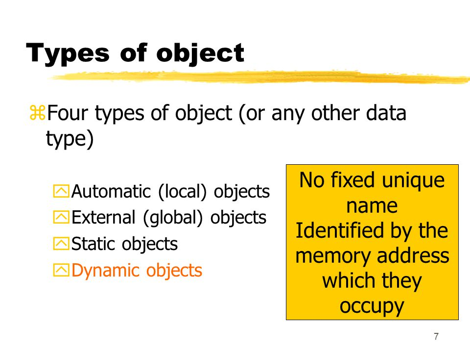 8 Types of object zFour types of object (or any other data type) yAutomatic (local) objects yExternal (global) objects yStatic objects yDynamic objects For objects that can't be defined at compile time: their number or identity may vary at run time