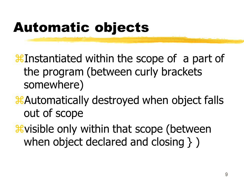 9 Automatic objects zInstantiated within the scope of a part of the program (between curly brackets somewhere) zAutomatically destroyed when object falls out of scope zvisible only within that scope (between when object declared and closing } )